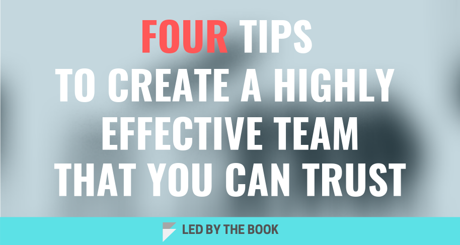 Four Tips to Create a Highly Effective Team That You CanTrust