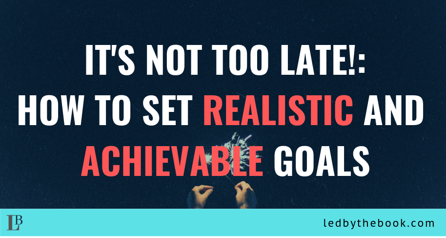 It's Not too Late!: How to Set Realistic and AchievableGoals
